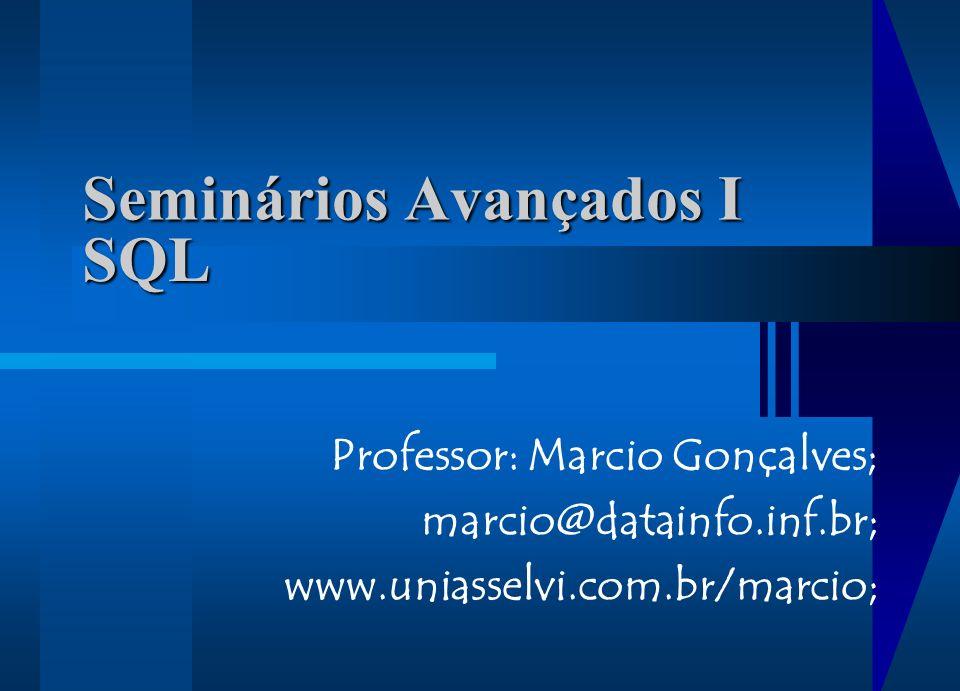 Seminários Avançados I Professor: Marcio Gonçalves; marcio@datainfo.inf.br; www.uniasselvi.com.br/marcio; SQL