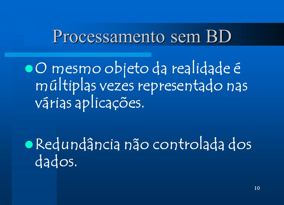 10 Processamento sem BD O mesmo objeto da realidade é múltiplas vezes representado nas várias aplicações. Redundância não controlada dos dados.
