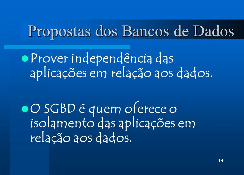 14 Propostas dos Bancos de Dados Prover independência das aplicações em relação aos dados. O SGBD é quem oferece o isolamento das aplicações em relaçã