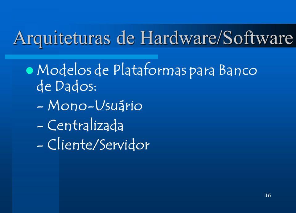 16 Arquiteturas de Hardware/Software Modelos de Plataformas para Banco de Dados: - Mono-Usuário - Centralizada - Cliente/Servidor