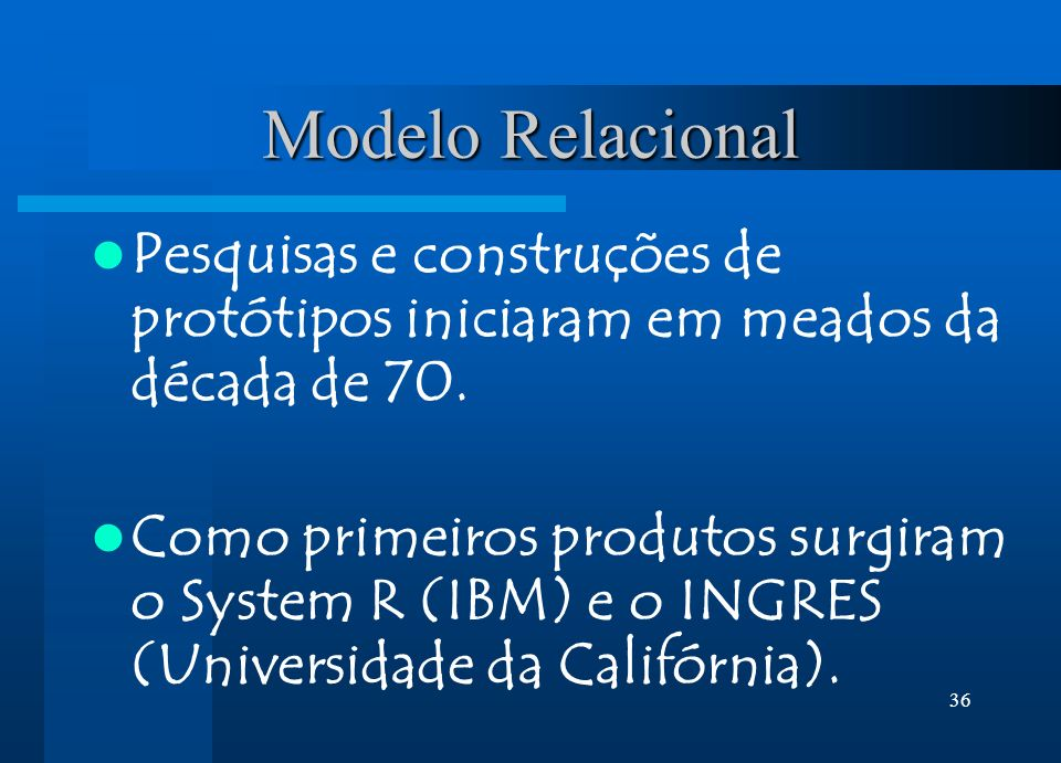 36 Modelo Relacional Pesquisas e construções de protótipos iniciaram em meados da década de 70. Como primeiros produtos surgiram o System R (IBM) e o