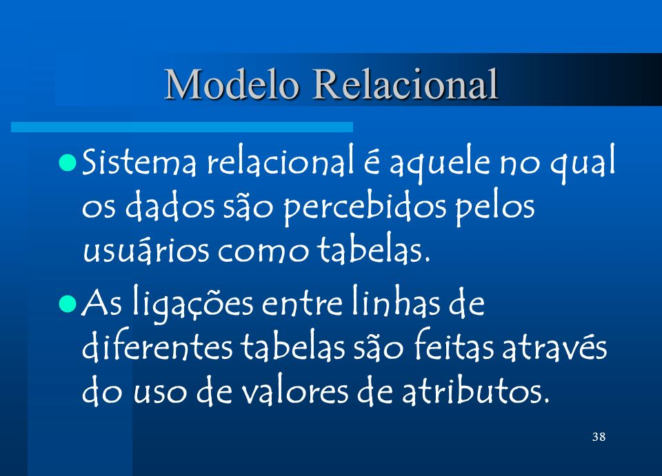 38 Modelo Relacional Sistema relacional é aquele no qual os dados são percebidos pelos usuários como tabelas. As ligações entre linhas de diferentes t