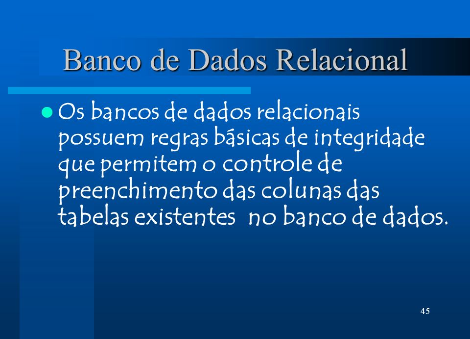 45 Banco de Dados Relacional Os bancos de dados relacionais possuem regras básicas de integridade que permitem o controle de preenchimento das colunas das tabelas existentes no banco de dados.
