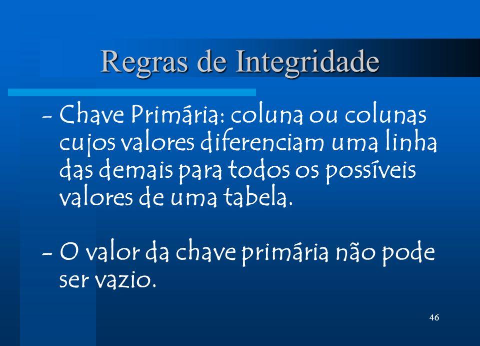 46 Regras de Integridade -Chave Primária: coluna ou colunas cujos valores diferenciam uma linha das demais para todos os possíveis valores de uma tabela.