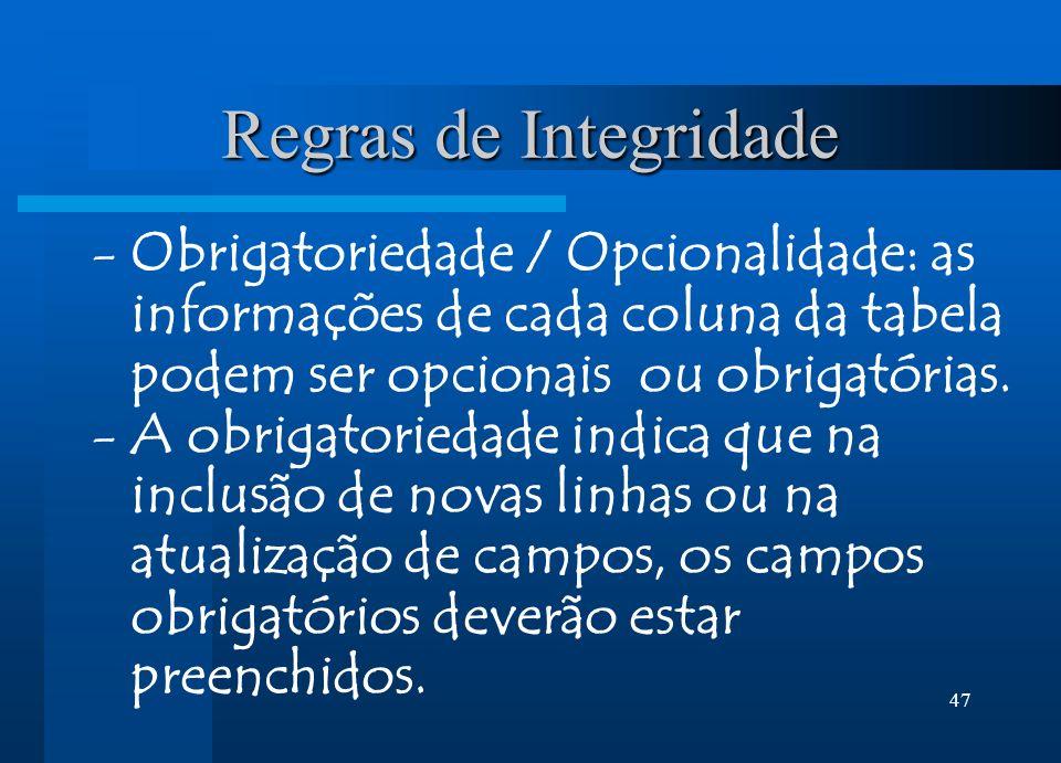 47 Regras de Integridade -Obrigatoriedade / Opcionalidade: as informações de cada coluna da tabela podem ser opcionais ou obrigatórias. -A obrigatorie