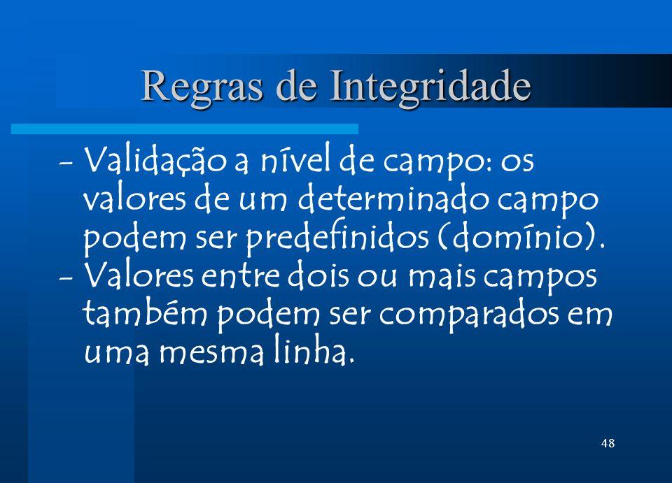 48 Regras de Integridade -Validação a nível de campo: os valores de um determinado campo podem ser predefinidos (domínio). -Valores entre dois ou mais