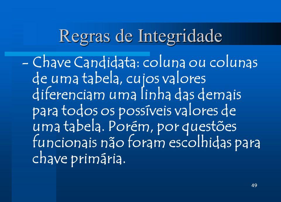 49 Regras de Integridade - Chave Candidata: coluna ou colunas de uma tabela, cujos valores diferenciam uma linha das demais para todos os possíveis valores de uma tabela.