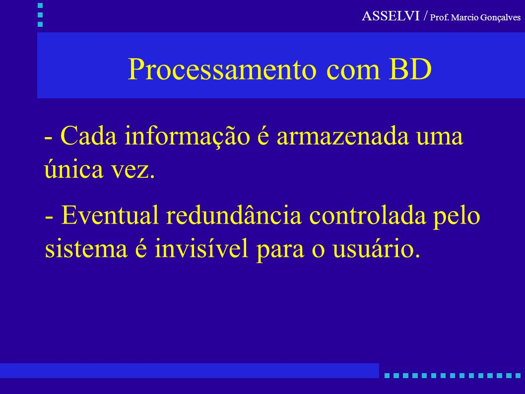 ASSELVI / Prof. Marcio Gonçalves - Cada informação é armazenada uma única vez. Processamento com BD - Eventual redundância controlada pelo sistema é i