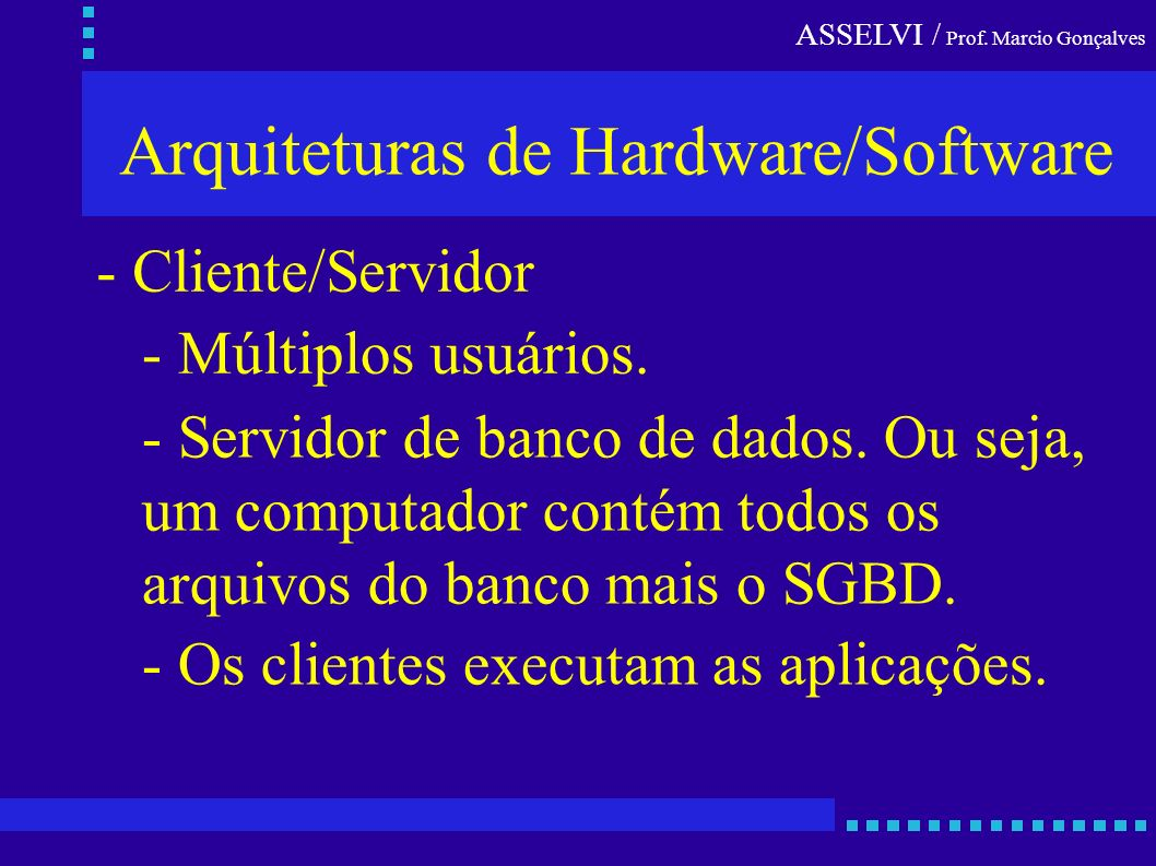 Arquiteturas de Hardware/Software - Cliente/Servidor - Múltiplos usuários. - Servidor de banco de dados. Ou seja, um computador contém todos os arquiv