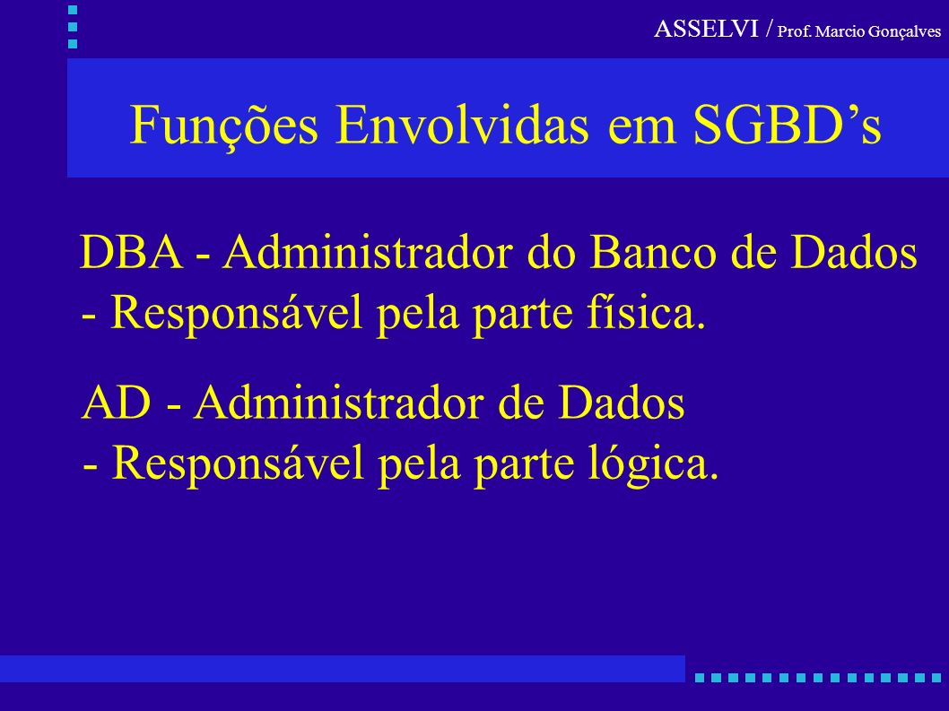 ASSELVI / Prof. Marcio Gonçalves Funções Envolvidas em SGBDs DBA - Administrador do Banco de Dados - Responsável pela parte física. AD - Administrador
