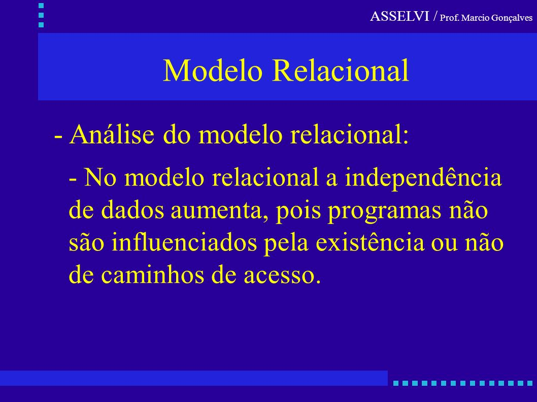 ASSELVI / Prof. Marcio Gonçalves - Análise do modelo relacional: - No modelo relacional a independência de dados aumenta, pois programas não são influ