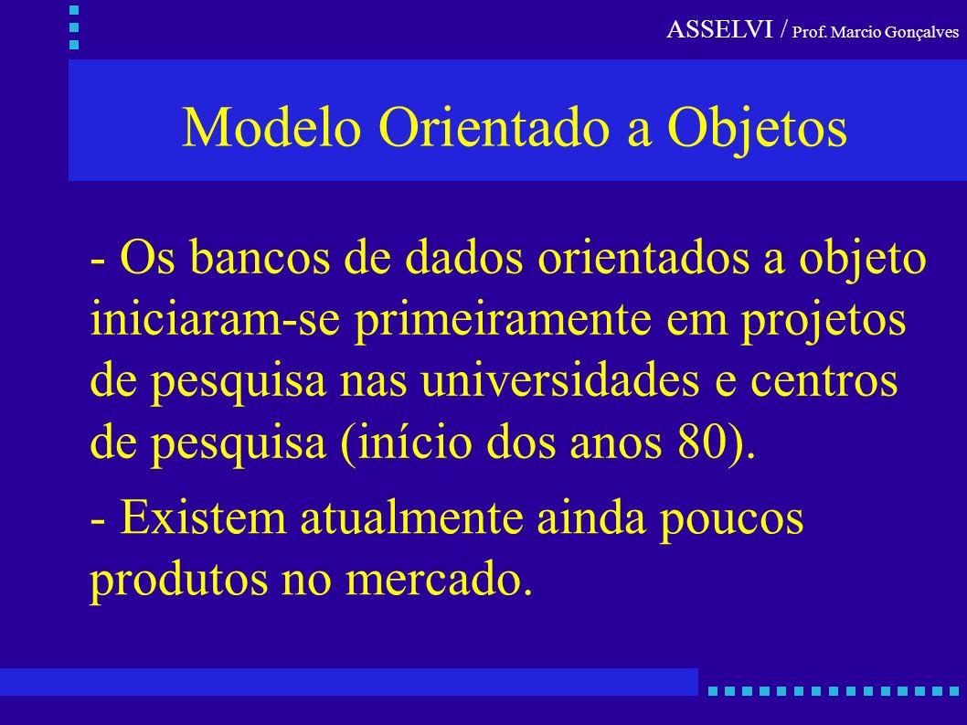 ASSELVI / Prof. Marcio Gonçalves Modelo Orientado a Objetos - Os bancos de dados orientados a objeto iniciaram-se primeiramente em projetos de pesquis