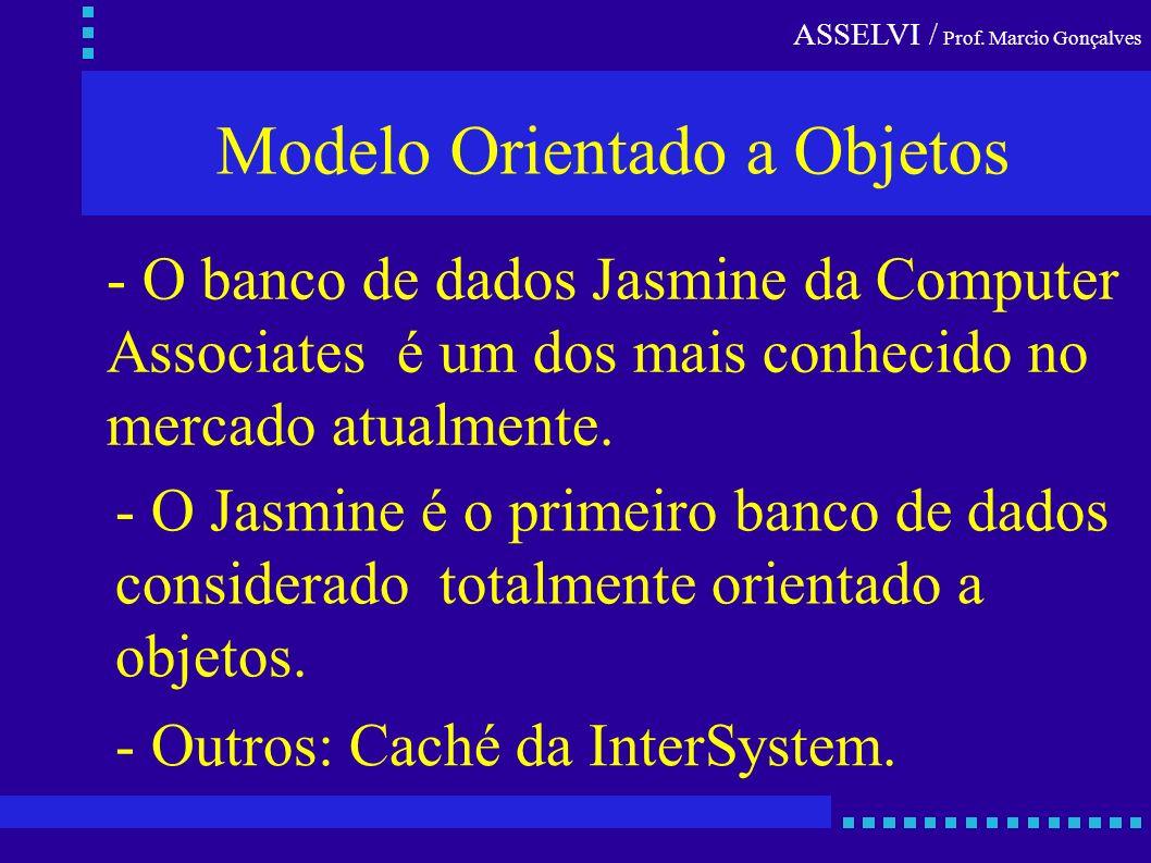 ASSELVI / Prof. Marcio Gonçalves Modelo Orientado a Objetos - O banco de dados Jasmine da Computer Associates é um dos mais conhecido no mercado atual