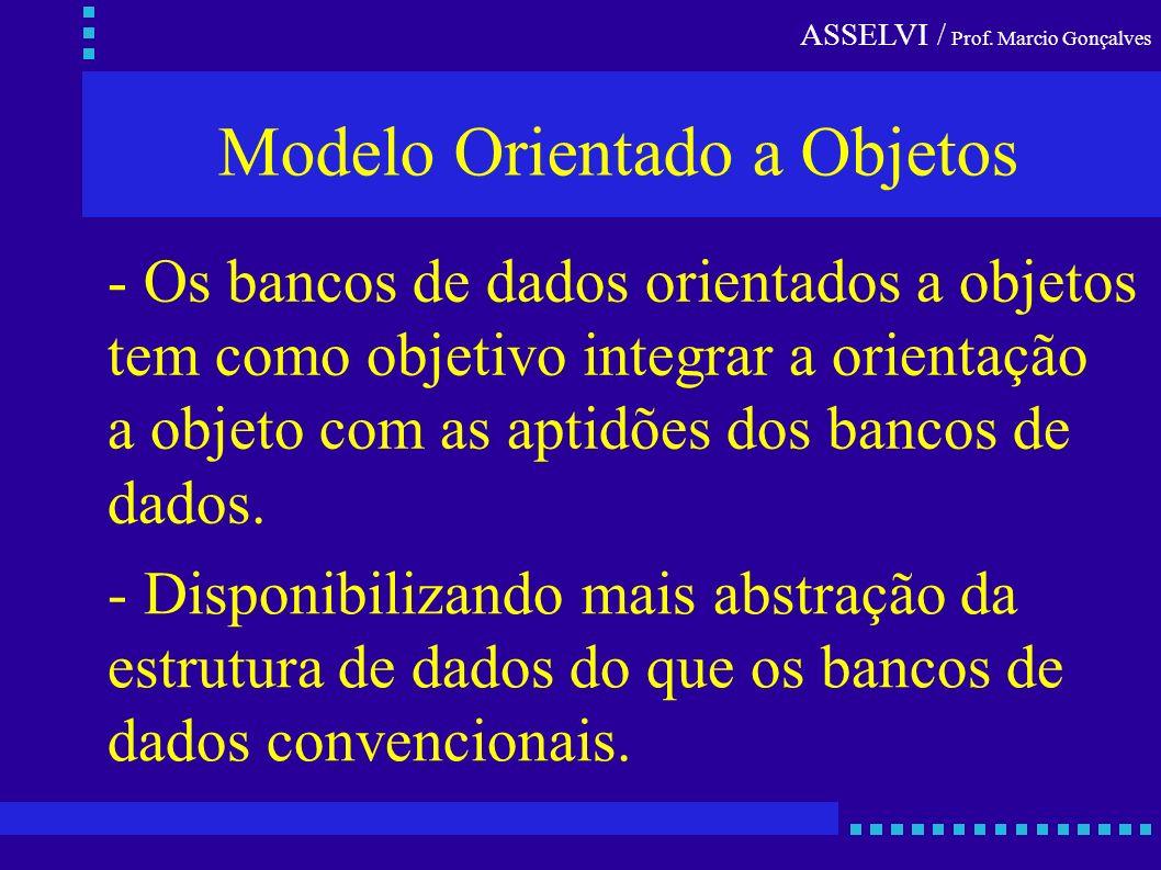 ASSELVI / Prof. Marcio Gonçalves Modelo Orientado a Objetos - Os bancos de dados orientados a objetos tem como objetivo integrar a orientação a objeto