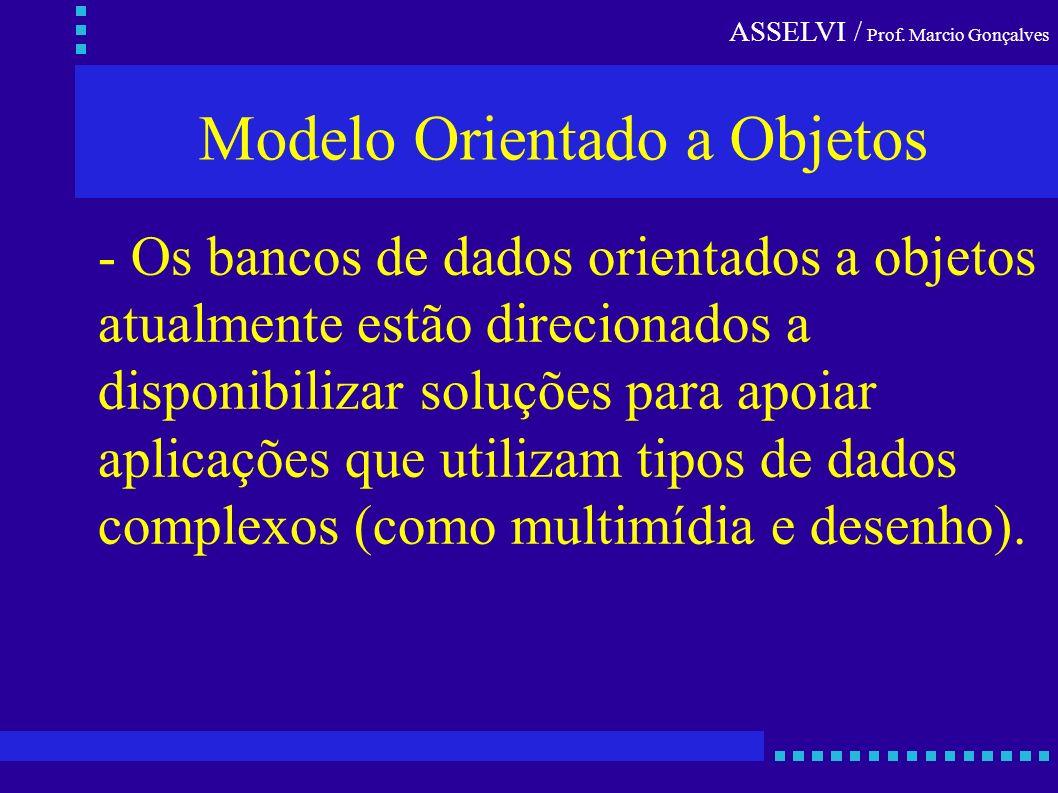 ASSELVI / Prof. Marcio Gonçalves Modelo Orientado a Objetos - Os bancos de dados orientados a objetos atualmente estão direcionados a disponibilizar s