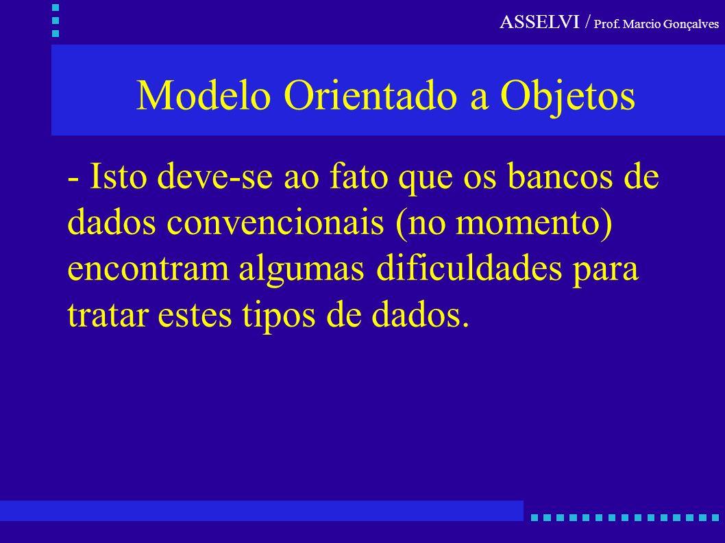 ASSELVI / Prof. Marcio Gonçalves Modelo Orientado a Objetos - Isto deve-se ao fato que os bancos de dados convencionais (no momento) encontram algumas