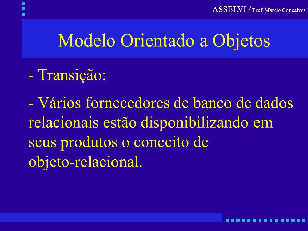 ASSELVI / Prof. Marcio Gonçalves Modelo Orientado a Objetos - Transição: - Vários fornecedores de banco de dados relacionais estão disponibilizando em