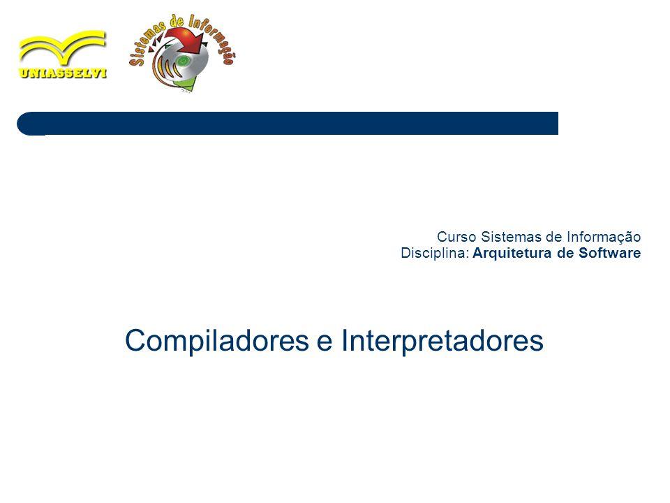 1 Curso Sistemas de Informação Disciplina: Arquitetura de Software Compiladores e Interpretadores