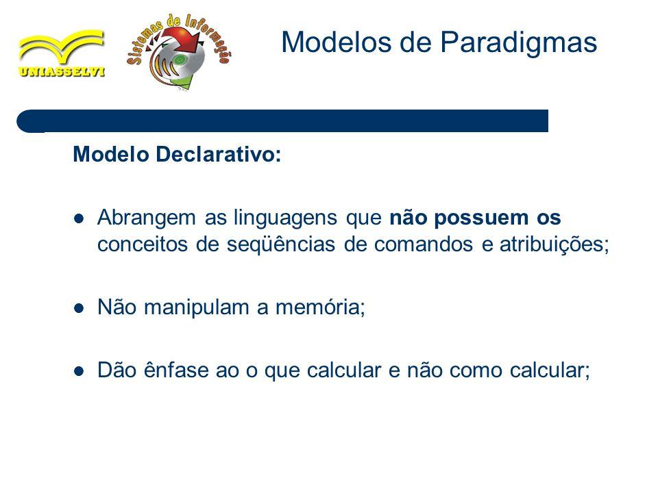 6 Modelo Declarativo: Abrangem as linguagens que não possuem os conceitos de seqüências de comandos e atribuições; Não manipulam a memória; Dão ênfase