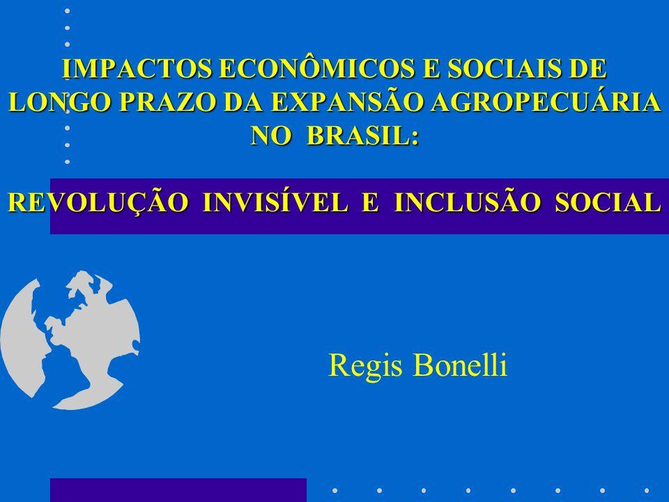 IMPACTOS ECONÔMICOS E SOCIAIS DE LONGO PRAZO DA EXPANSÃO AGROPECUÁRIA NO BRASIL: REVOLUÇÃO INVISÍVEL E INCLUSÃO SOCIAL Regis Bonelli