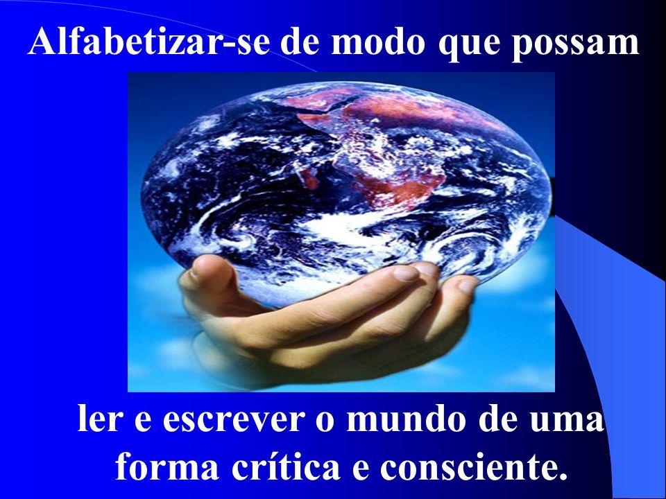 ler e escrever o mundo de uma forma crítica e consciente. Alfabetizar-se de modo que possam