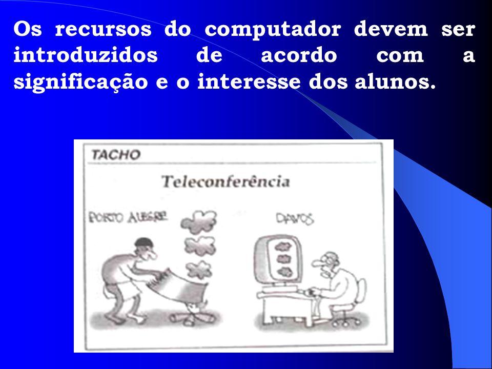 Os recursos do computador devem ser introduzidos de acordo com a significação e o interesse dos alunos.
