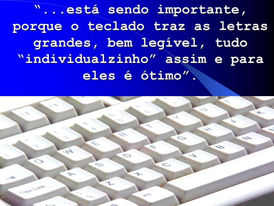 ...está sendo importante, porque o teclado traz as letras grandes, bem legível, tudo individualzinho assim e para eles é ótimo.