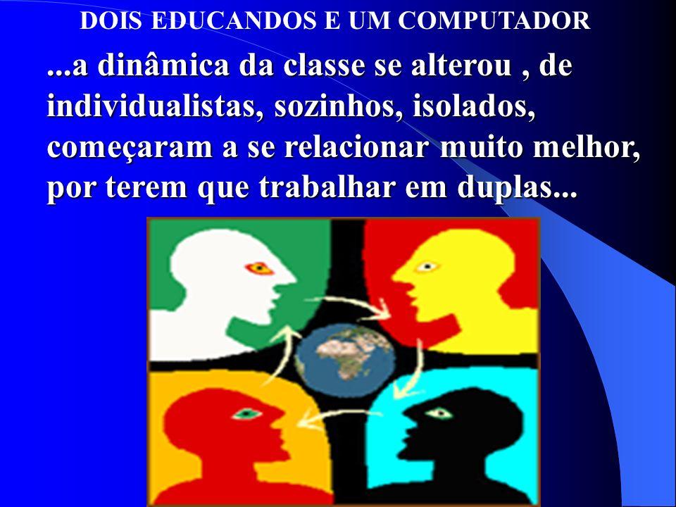 DOIS EDUCANDOS E UM COMPUTADOR...a dinâmica da classe se alterou, de individualistas, sozinhos, isolados, começaram a se relacionar muito melhor, por