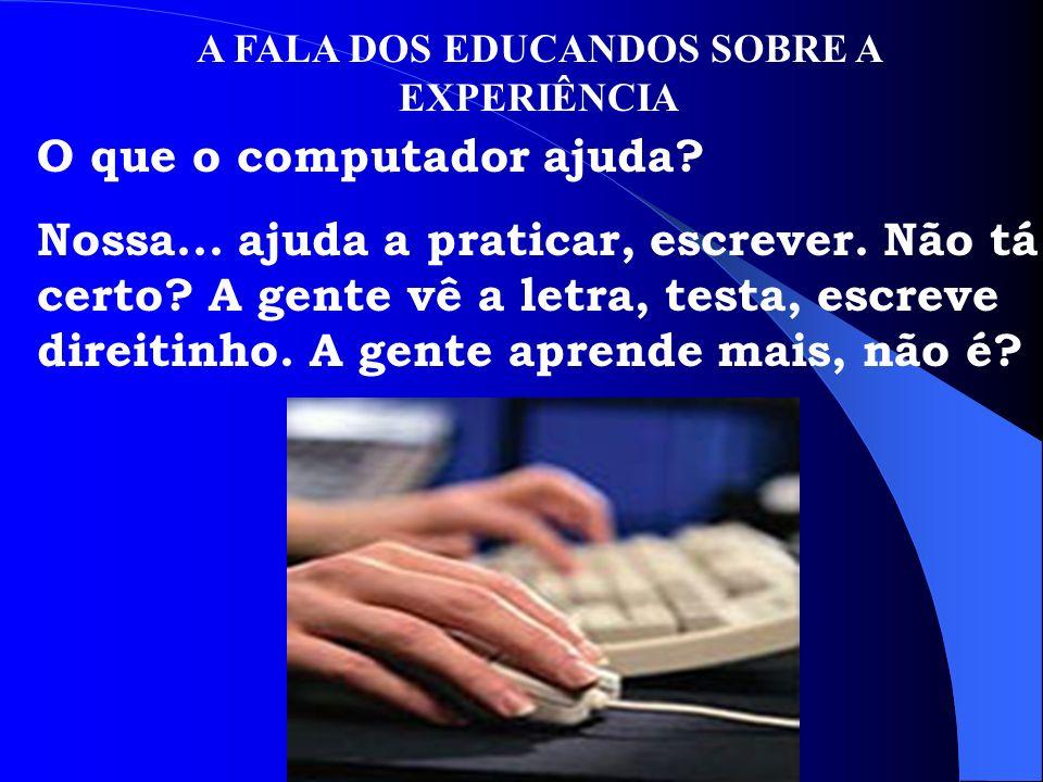 A FALA DOS EDUCANDOS SOBRE A EXPERIÊNCIA O que o computador ajuda? Nossa... ajuda a praticar, escrever. Não tá certo? A gente vê a letra, testa, escre