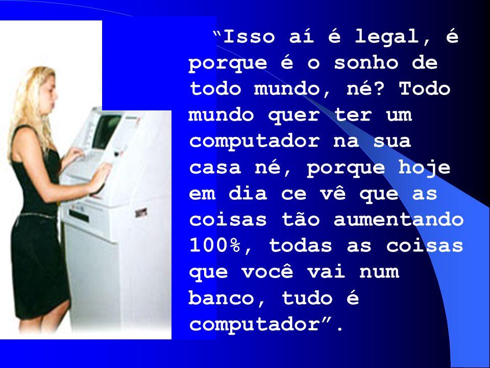 Isso aí é legal, é porque é o sonho de todo mundo, né? Todo mundo quer ter um computador na sua casa né, porque hoje em dia ce vê que as coisas tão au