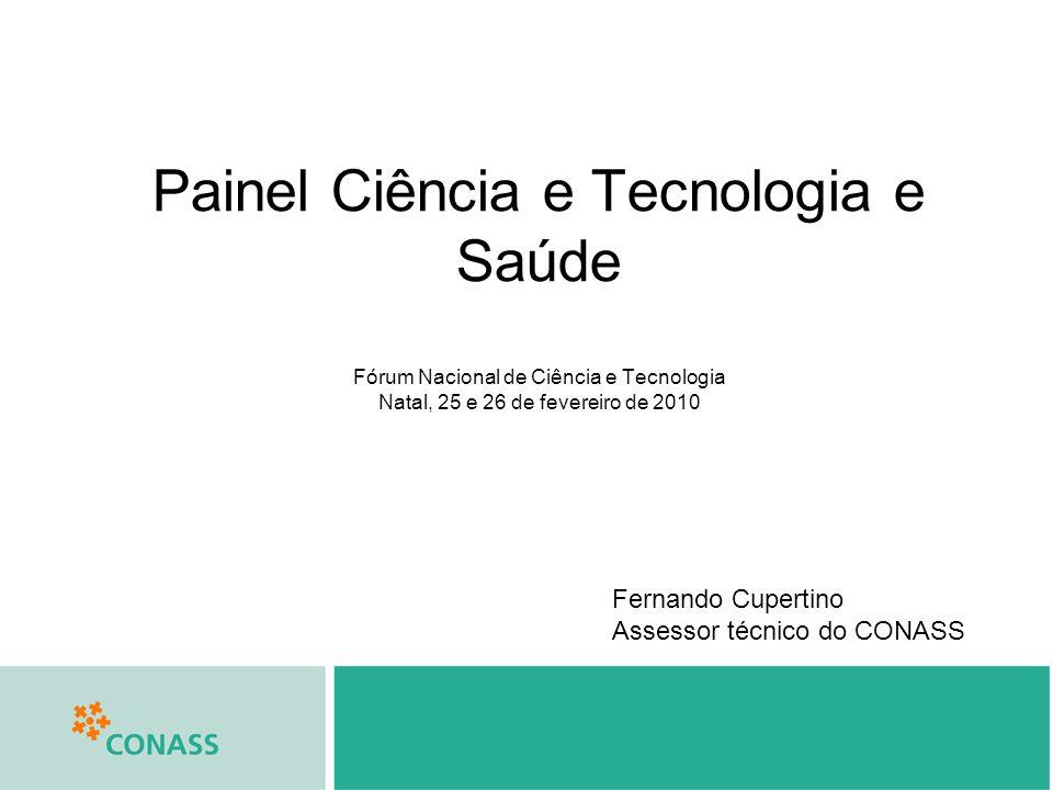 Painel Ciência e Tecnologia e Saúde Fórum Nacional de Ciência e Tecnologia Natal, 25 e 26 de fevereiro de 2010 Fernando Cupertino Assessor técnico do CONASS