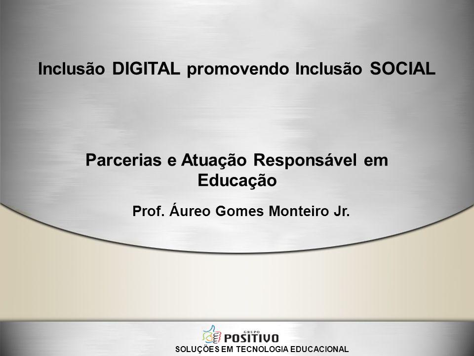 Parcerias e Atuação Responsável em Educação SOLUÇÕES EM TECNOLOGIA EDUCACIONAL Inclusão DIGITAL promovendo Inclusão SOCIAL Prof. Áureo Gomes Monteiro