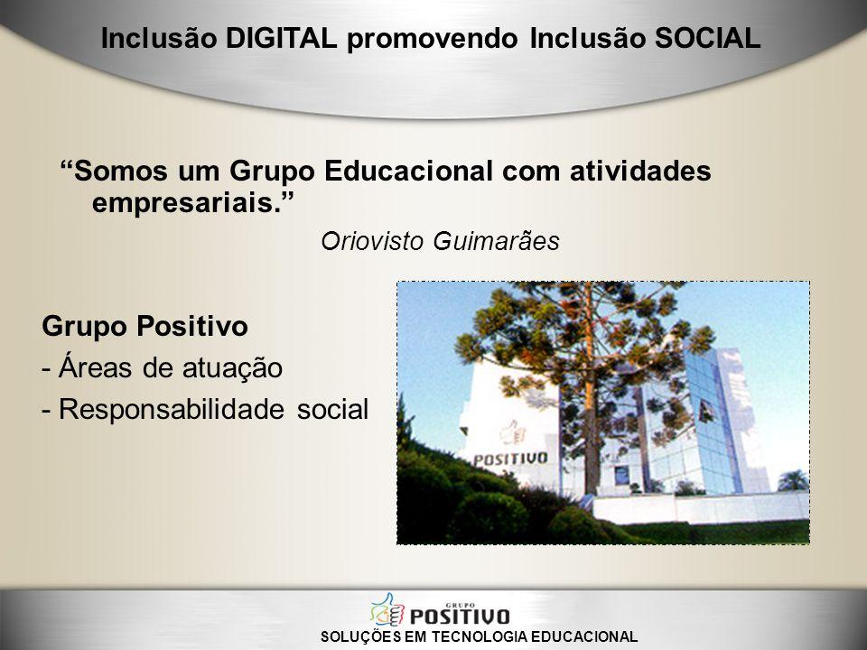 Somos um Grupo Educacional com atividades empresariais. Oriovisto Guimarães Grupo Positivo - Áreas de atuação - Responsabilidade social SOLUÇÕES EM TE