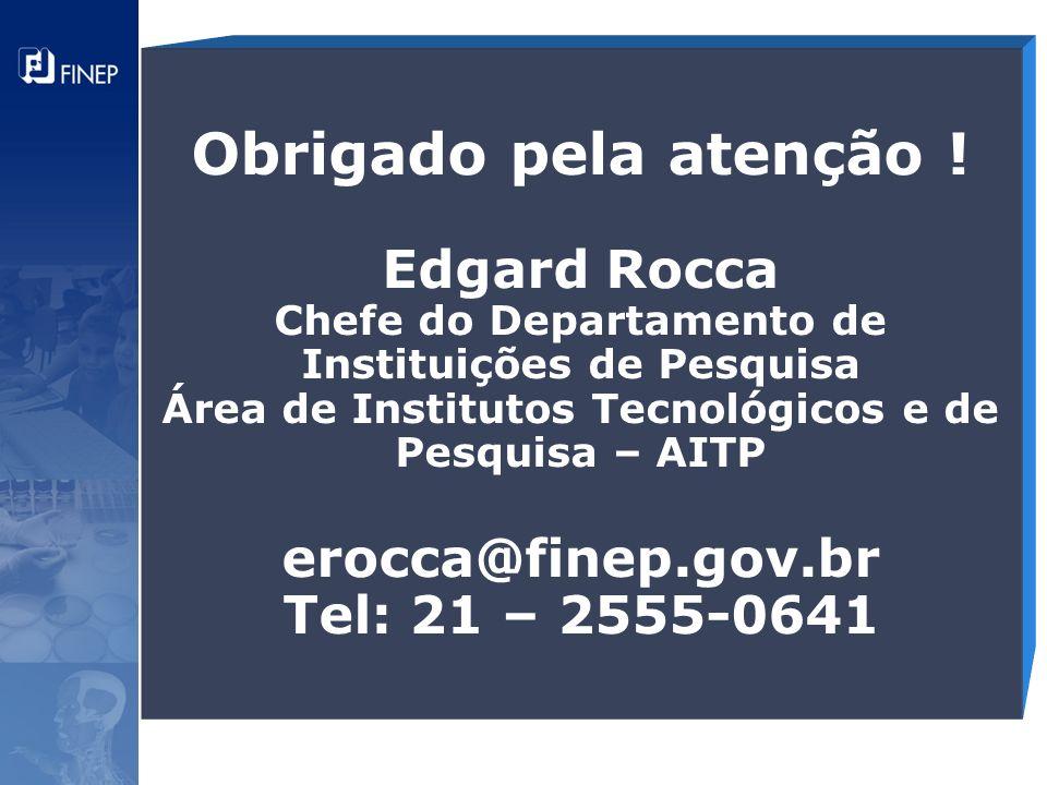 Obrigado pela atenção ! Edgard Rocca Chefe do Departamento de Instituições de Pesquisa Área de Institutos Tecnológicos e de Pesquisa – AITP erocca@fin