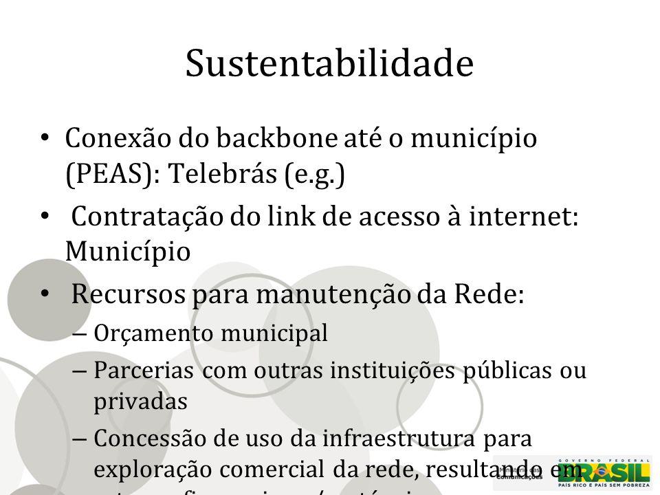 Sustentabilidade Conexão do backbone até o município (PEAS): Telebrás (e.g.) Contratação do link de acesso à internet: Município Recursos para manutenção da Rede: – Orçamento municipal – Parcerias com outras instituições públicas ou privadas – Concessão de uso da infraestrutura para exploração comercial da rede, resultando em retorno financeiro e/ou técnico para manutenção e operação da rede