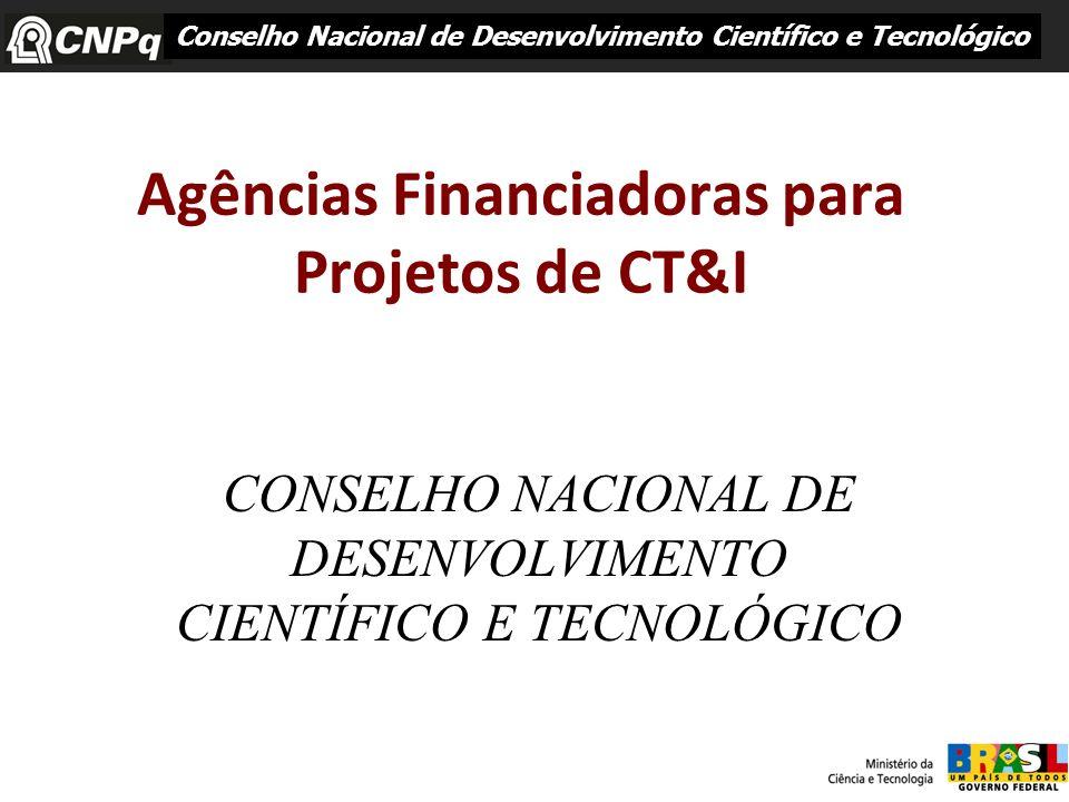 Agências Financiadoras para Projetos de CT&I CONSELHO NACIONAL DE DESENVOLVIMENTO CIENTÍFICO E TECNOLÓGICO Conselho Nacional de Desenvolvimento Cientí