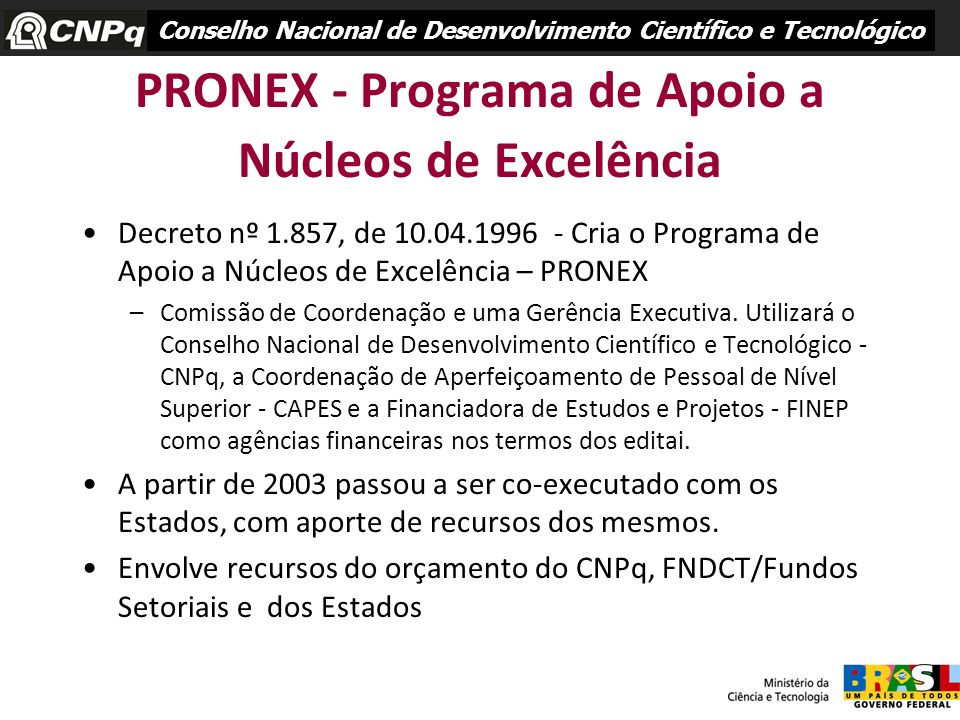 PRONEX - Programa de Apoio a Núcleos de Excelência Decreto nº 1.857, de 10.04.1996 - Cria o Programa de Apoio a Núcleos de Excelência – PRONEX –Comiss