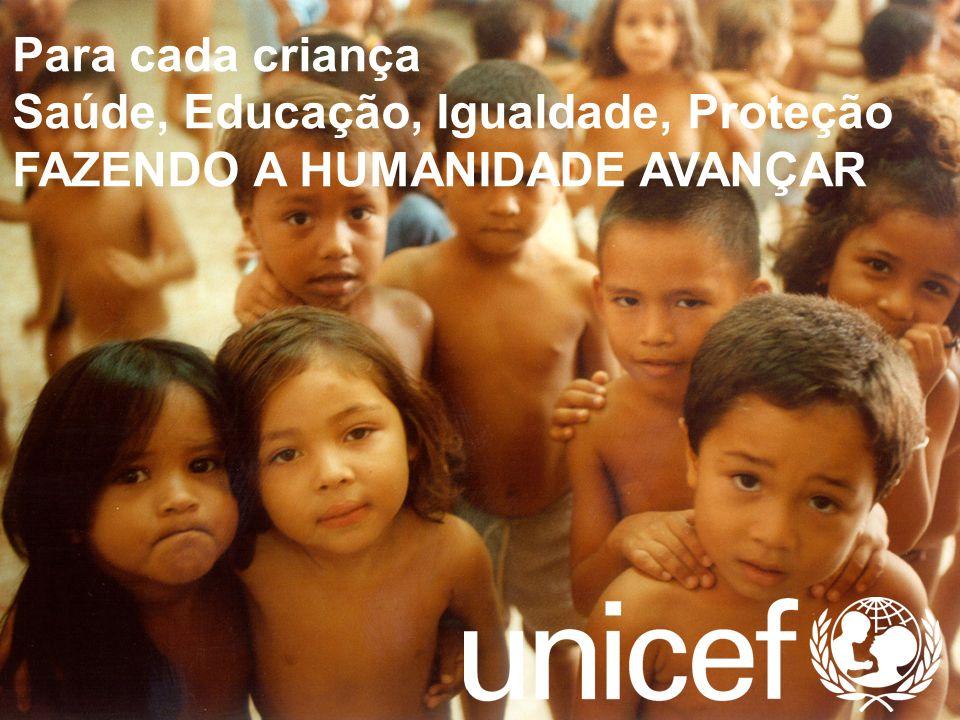 Para cada criança Saúde, Educação, Igualdade, Proteção FAZENDO A HUMANIDADE AVANÇAR