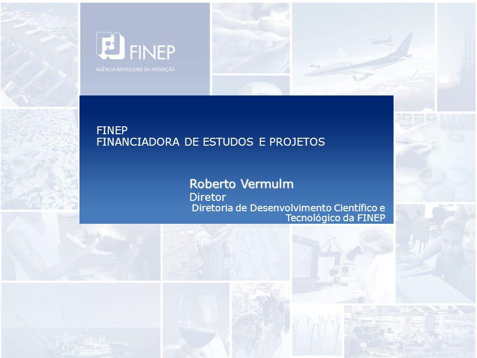FINEP FINANCIADORA DE ESTUDOS E PROJETOS Roberto Vermulm Diretor Diretoria de Desenvolvimento Científico e Tecnológico da FINEP
