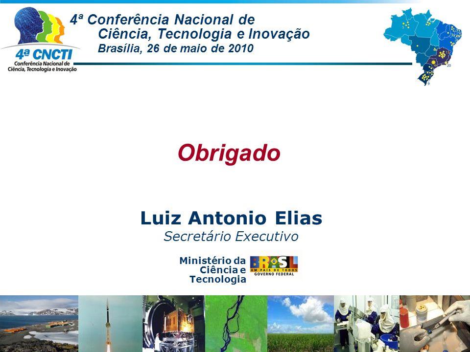 Ministério da Ciência e Tecnologia Obrigado Luiz Antonio Elias Secretário Executivo 4ª Conferência Nacional de Ciência, Tecnologia e Inovação Brasília