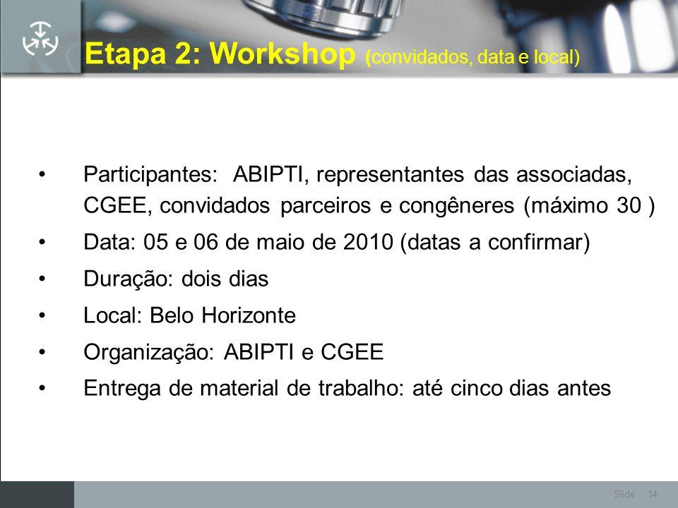 Slide 14 Etapa 2: Workshop (convidados, data e local) Participantes: ABIPTI, representantes das associadas, CGEE, convidados parceiros e congêneres (m
