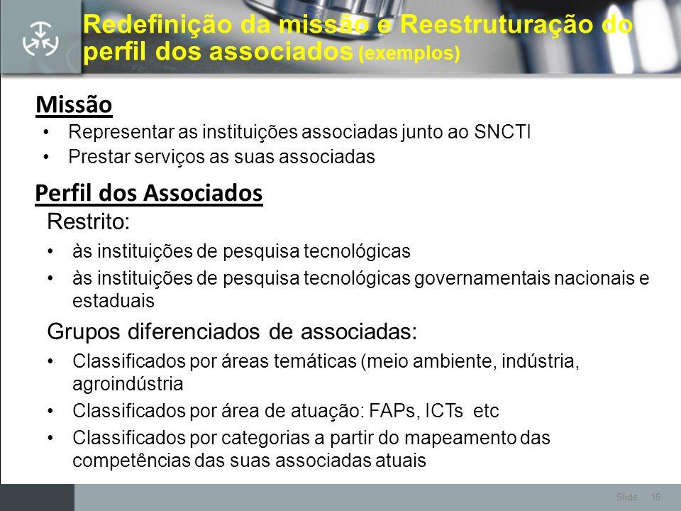 Slide 16 Redefinição da missão e Reestruturação do perfil dos associados ( exemplos) Representar as instituições associadas junto ao SNCTI Prestar ser
