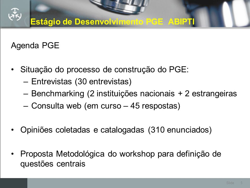 Slide 5 Estágio de Desenvolvimento PGE ABIPTI Agenda PGE Situação do processo de construção do PGE: –Entrevistas (30 entrevistas) –Benchmarking (2 ins