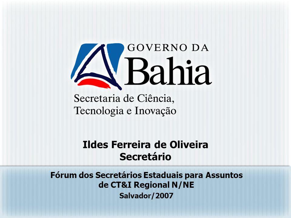 Ildes Ferreira de Oliveira Secretário Fórum dos Secretários Estaduais para Assuntos de CT&I Regional N/NE Salvador/2007
