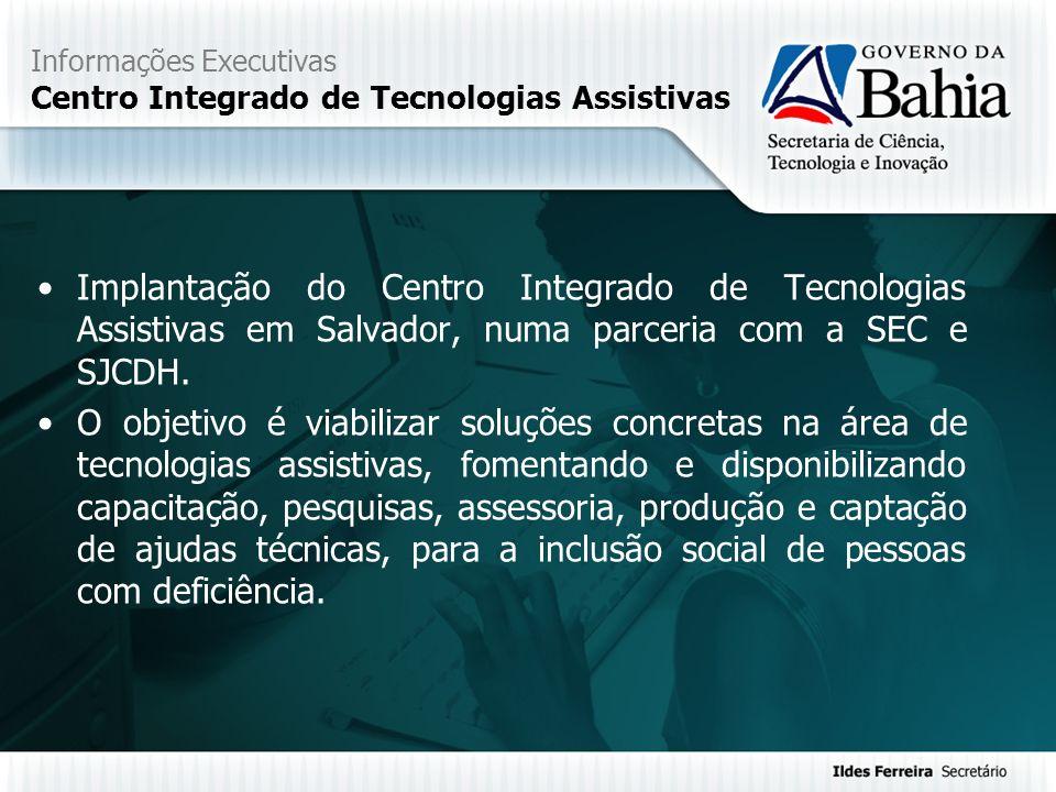Informações Executivas Centro Integrado de Tecnologias Assistivas Implantação do Centro Integrado de Tecnologias Assistivas em Salvador, numa parceria