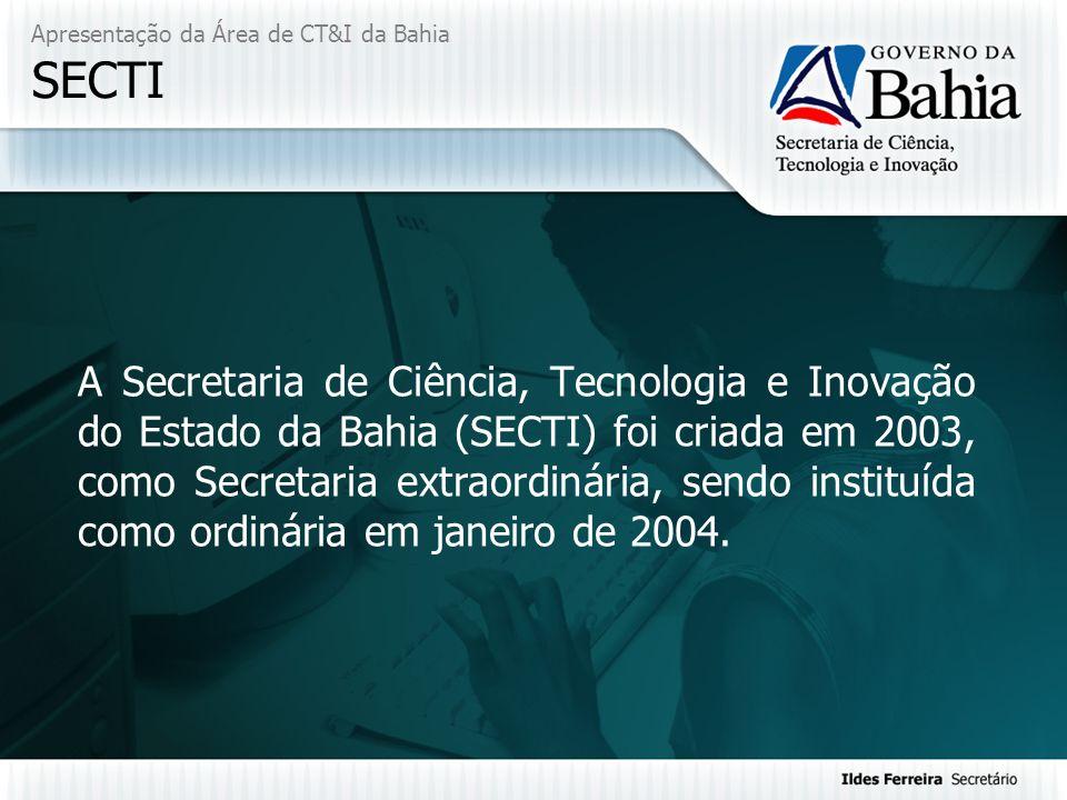 Apresentação da Área de CT&I da Bahia SECTI A Secretaria de Ciência, Tecnologia e Inovação do Estado da Bahia (SECTI) foi criada em 2003, como Secreta