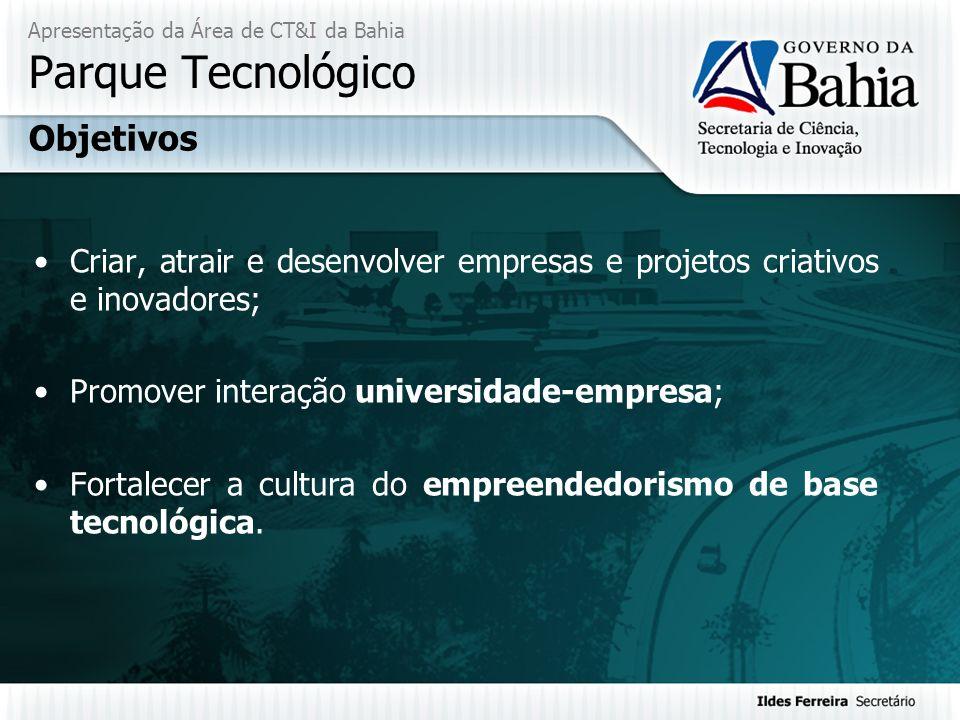 Apresentação da Área de CT&I da Bahia Parque Tecnológico Criar, atrair e desenvolver empresas e projetos criativos e inovadores; Promover interação un