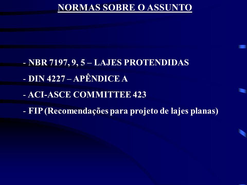 NORMAS SOBRE O ASSUNTO - NBR 7197, 9, 5 – LAJES PROTENDIDAS - DIN 4227 – APÊNDICE A - ACI-ASCE COMMITTEE 423 - FIP (Recomendações para projeto de laje