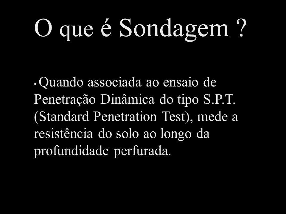 O que é Sondagem ? Quando associada ao ensaio de Penetração Dinâmica do tipo S.P.T. (Standard Penetration Test), mede a resistência do solo ao longo d