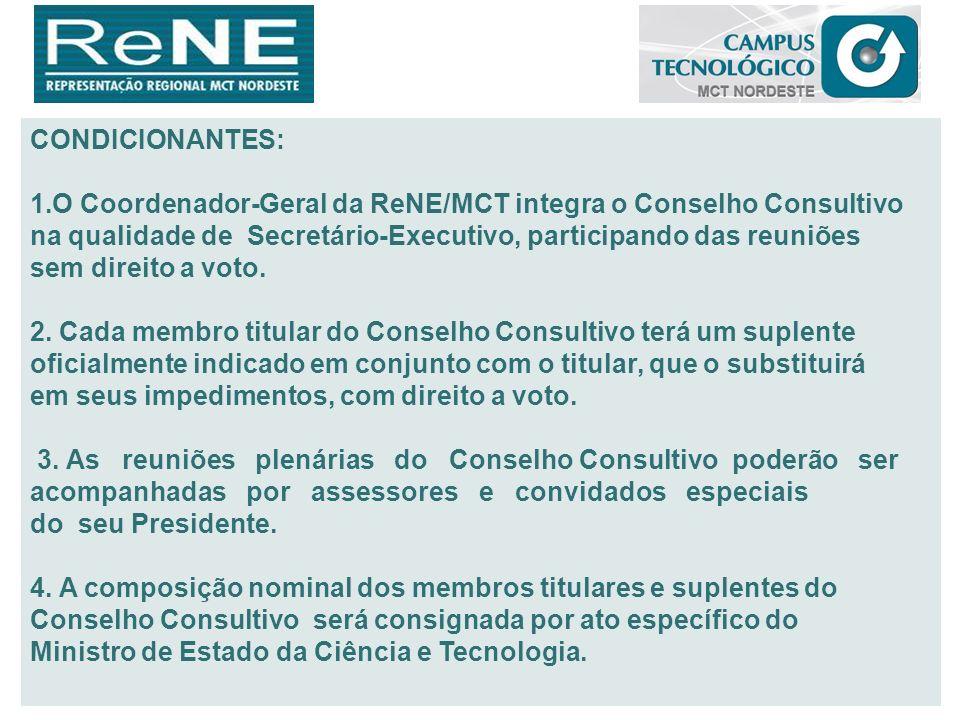 CONDICIONANTES: 1.O Coordenador-Geral da ReNE/MCT integra o Conselho Consultivo na qualidade de Secretário-Executivo, participando das reuniões sem di